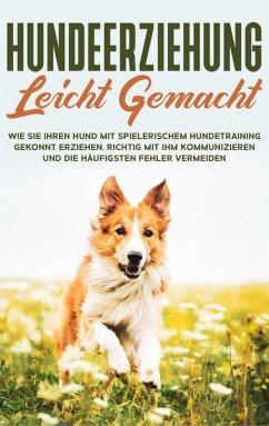 Hundeerziehung leicht gemacht: Wie Sie Ihren Hund mit spielerischem Hundetraining gekonnt erziehen, richtig mit ihm kommunizieren und die häufigsten Fehler vermeiden (eBook, ePUB)