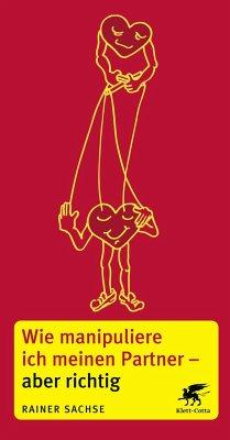 Wie manipuliere ich meinen Partner - aber richtig - Sachse, Rainer