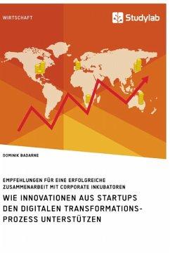 Wie Innovationen aus Startups den digitalen Transformationsprozess unterstützen. Empfehlungen für eine erfolgreiche Zusammenarbeit mit Corporate Inkubatoren - Badarne, Dominik