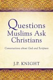 Questions Muslims Ask Christians: Conversations about God and Scripture
