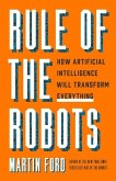 Rule of the Robots: How Artificial Intelligence Will Transform Everything