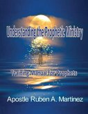 Understanding the Prophetic Ministry: A Training Manual for Prophets