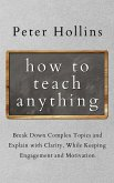 How to Teach Anything: Break down Complex Topics and Explain with Clarity, While Keeping Engagement and Motivation