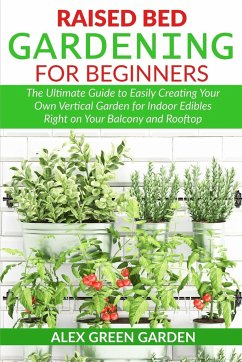 Raised Bed Gardening for Beginners: The Ultimate Guide to Easily Creating Your Own Vertical Garden for Indoor Edibles Right on Your Balcony and Roofto - Green Garden, Alex