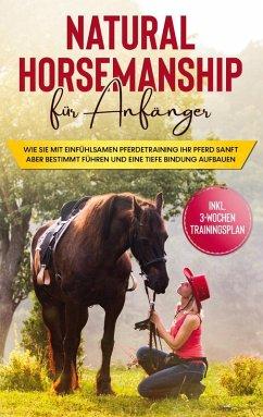 Natural Horsemanship für Anfänger: Wie sie mit einfühlsamen Pferdetraining Ihr Pferd sanft aber bestimmt führen und eine tiefe Bindung aufbauen - inkl. 3-Wochen Trainingsplan (eBook, ePUB)
