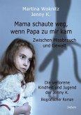 Mama schaute weg, wenn Papa zu mir kam - Zwischen Missbrauch und Gewalt - Die verlorene Kindheit und Jugend der Jenny K. - Biografischer Roman