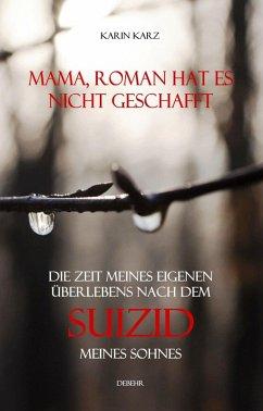 Mama, Roman hat es nicht geschafft - Die Zeit meines eigenen Überlebens nach dem Suizid meines Sohnes (eBook, ePUB) - Karz, Karin