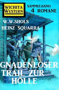Gnadenloser Trail zur Hölle: Wichita Western Sammelband 4 Romane (eBook, ePUB) - Shols, W. W.; Squarra, Heinz