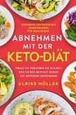Abnehmen mit der Keto-Diät: Dringend notwendiges Praxiswissen für Einsteiger. Genau so verlieren Sie schnell und sicher Gewicht durch die ketogene Ernährung (eBook, ePUB)