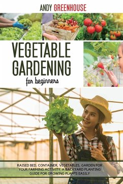 Vegetable Gardening for Beginners: Raised Bed, Container, Vegetables, Garden For Your Farming Activity. A Backyard Planting Guide For Growing Plants E - Greenhouse, Andy
