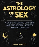 Astrology of Sex: A Guide to Cosmic Coupling and the Sensual Secrets Behind Your Sign