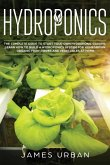 Hydroponics: The Complete Guide to Start Your Own Hydroponic Garden. Learn How to Build a Hydroponics System for Homegrown Organic