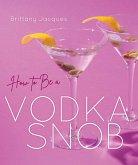 How to Be a Vodka Snob (eBook, ePUB)