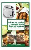 Le Livre de Cuisine Complet sur la Friteuse Keto Air: Recettes de tous les jours, du niveau débutant au niveau avancé. Des recettes étonnantes et crou
