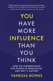 You Have More Influence Than You Think: How We Underestimate Our Powers of Persuasion, and Why It Matters