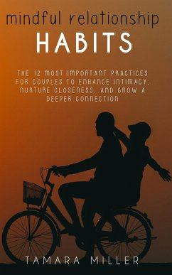 Mindful Relationship Habits: The 12 Most Important Practices for Couples to Enhance Intimacy, Nurture Closeness, and Grow a Deeper Connection - Miller, Tamara