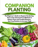 Companion Planting: The Beginner's Guide to Organic Gardening. How to Use Chemical Free Methods to Reduce Pests and Combat Diseases. Use C