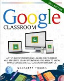 Google Classroom: A step-by-step professional guide for teachers and students. Learn everything you need to know to use google digital c