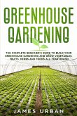 Greenhouse Gardening: The Complete Beginner's Guide to Build Your Greenhouse Gardening and Grow Vegetables, Fruits, Herbs and Foods All Year