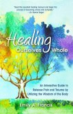 Healing Ourselves Whole: An Interactive Guide to Release Pain and Trauma by Utilizing the Wisdom of the Body