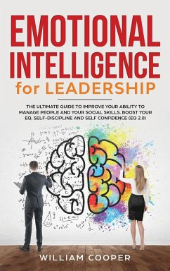 Emotional Intelligence for Leadership: The Complete Guide to Improve Your Social Skills, Boost Your EQ and Emotional Agility and Discover Why It Can M - Cooper, William