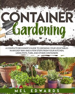 Container gardening: A complete beginner's guide to growing your vegetables in an easy way and a few steps from your kitchen, using pots, t - Edwards, Mel