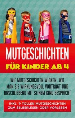 Mutgeschichten für Kinder ab 4: Wie Mutgeschichten wirken, wie man sie wirkungsvoll vorträgt und anschließend mit seinem Kind bespricht - inkl. 9 tollen Mutgeschichten zum Selberlesen oder Vorlesen (eBook, ePUB)