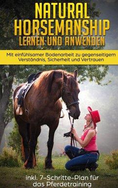 Natural Horsemanship lernen und anwenden: Mit einfühlsamer Bodenarbeit zu gegenseitigem Verständnis, Sicherheit und Vertrauen - inkl. 7-Schritte-Plan für das Pferdetraining - Liebstedt, Verena
