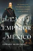 The Last Emperor of Mexico: The Dramatic Story of the Habsburg Archduke Who Created a Kingdom in the New World