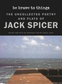Be Brave to Things: The Uncollected Poetry and Plays of Jack Spicer