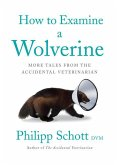 How to Examine a Wolverine: More Tales from the Accidental Veterinarian