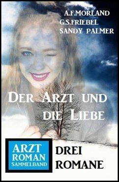 Der Arzt und die Liebe: Arztroman Sammelband 3 Romane (eBook, ePUB) - Palmer, Sandy; Morland, A. F.; Friebel, G. S.