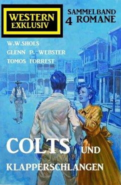 Colts und Klapperschlangen: Western Exklusiv Sammelband 4 Romane (eBook, ePUB) - Shols, W. W.; Webster, Glenn P.; Forrest, Tomos