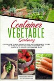 Container Vegetable Gardening: The Ultimate Guide to Grow a Bounty of Food in Pots, Raised Beds, or Tubs. No Matter Where You are, Garden, Patio or B