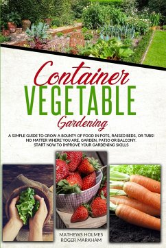 Container Vegetable Gardening: The Ultimate Guide to Grow a Bounty of Food in Pots, Raised Beds, or Tubs. No Matter Where You are, Garden, Patio or B - Holmes, Mathews; Markham, Roger