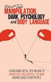 Manipulation, Dark Psychology and Body Language: Learn Some Useful Tips on How to Manipulate and Control the Mind and Influence Other People