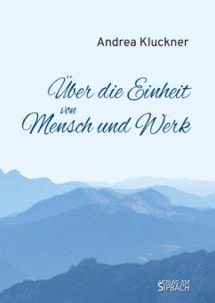 ÜBER DIE EINHEIT VON MENSCH UND WERK - Kluckner, Andrea