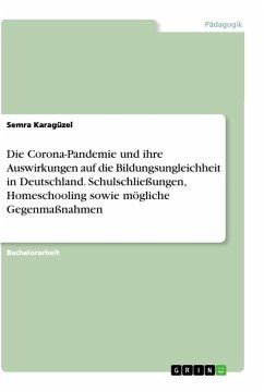 Die Corona-Pandemie und ihre Auswirkungen auf die Bildungsungleichheit in Deutschland. Schulschließungen, Homeschooling sowie mögliche Gegenmaßnahmen - Karagüzel, Semra