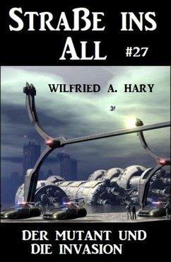 Straße ins All 27: Der Mutant und die Invasion (eBook, ePUB) - Hary, Wilfried A.