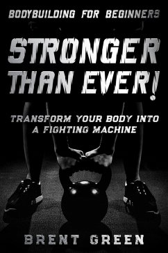 Bodybuilding For Beginners: Stronger Than Ever! - Transform Your Body Into A Fighting Machine (eBook, ePUB) - Green, Brent