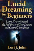 Lucid Dreaming for Beginners: Learn How to Unleash the Full Power of Your Dreams and Control Them Better (eBook, PDF)