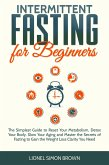 Intermittent Fasting for Beginners : The Simplest Guide to Reset Your Metabolism, Detox Your Body, Slow Your Aging and Master the Secrets of Fasting to Gain the Weight Loss Clarity You Need (eBook, ePUB)