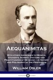 Aequanimitas: With other Addresses to Medical Students, Nurses, Doctors and Practitioners of Medicine - A History and Philosophy of