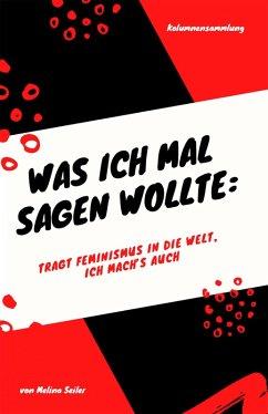 Was ich mal sagen wollte: Tragt Feminismus in die Welt, ich mach's auch (eBook, ePUB)