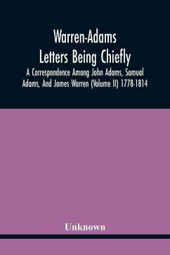 Warren-Adams Letters Being Chiefly A Correspondence Among John Adams, Samual Adams, And James Warren (Volume Ii) 1778-1814 - Unknown