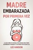 Madre Embarazada por Primera Vez: La Guía Completa Semana Tras Semana para Tener un Embarazo Tranquilo y Saludable Hasta Dar a Luz (eBook, ePUB)