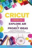 Cricut: 2 BOOKS IN 1: EXPLORE AIR + PROJECT IDEAS: A Step-by-step Guide to Get you Mastering all the Potentialities and Secret