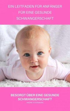 Ein Leitfaden für Anfänger für eine gesunde Schwangerschaft (eBook, ePUB) - Sternberg, Andre