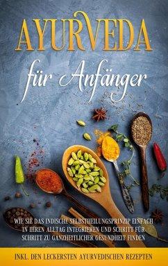 Ayurveda für Anfänger: Wie Sie das indische Selbstheilungsprinzip einfach in Ihren Alltag integrieren und Schritt für Schritt zu ganzheitlicher Gesundheit finden - inkl. den leckersten ayurvedischen Rezepten (eBook, ePUB)
