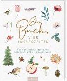 Ein Buch, vier Jahreszeiten. Wohlfühlideen, Rezepte und Geschichten für ein ganzes Jahr